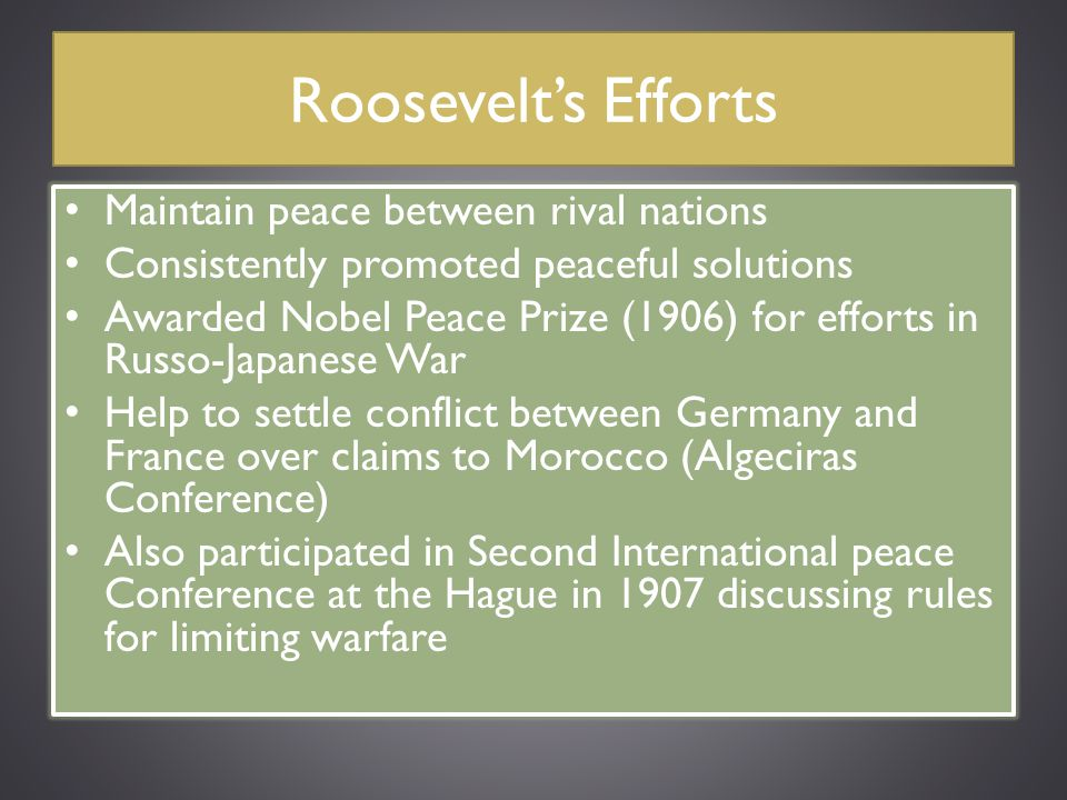 Roosevelt's Efforts Maintain peace between rival nations Consistently promoted peaceful solutions Awarded Nobel Peace Prize (1906) for efforts in Russ