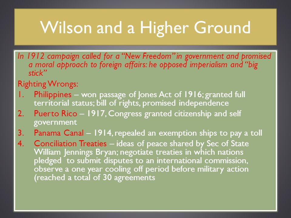 """Wilson and a Higher Ground In 1912 campaign called for a """"New Freedom"""" in government and promised a moral approach to foreign affairs: he opposed impe"""