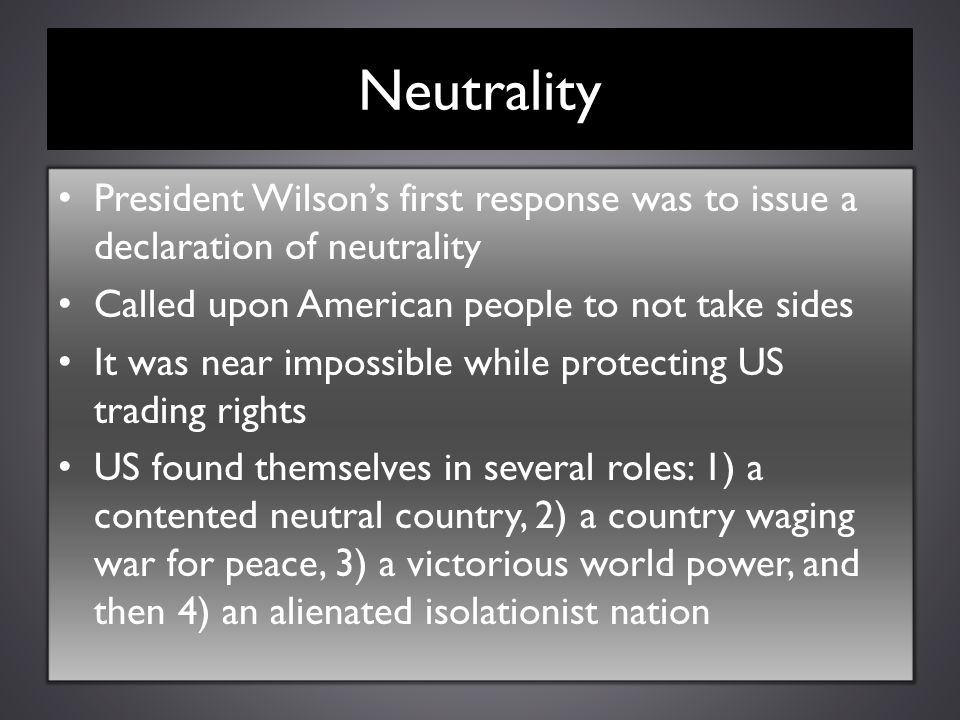 Neutrality President Wilson's first response was to issue a declaration of neutrality Called upon American people to not take sides It was near imposs