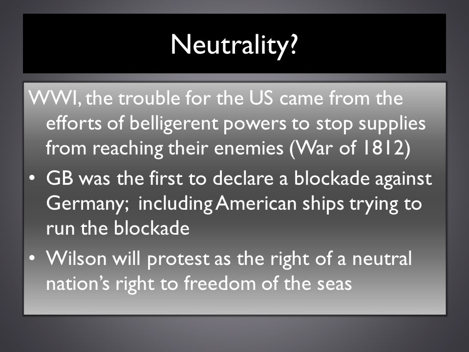 Neutrality? WWI, the trouble for the US came from the efforts of belligerent powers to stop supplies from reaching their enemies (War of 1812) GB was
