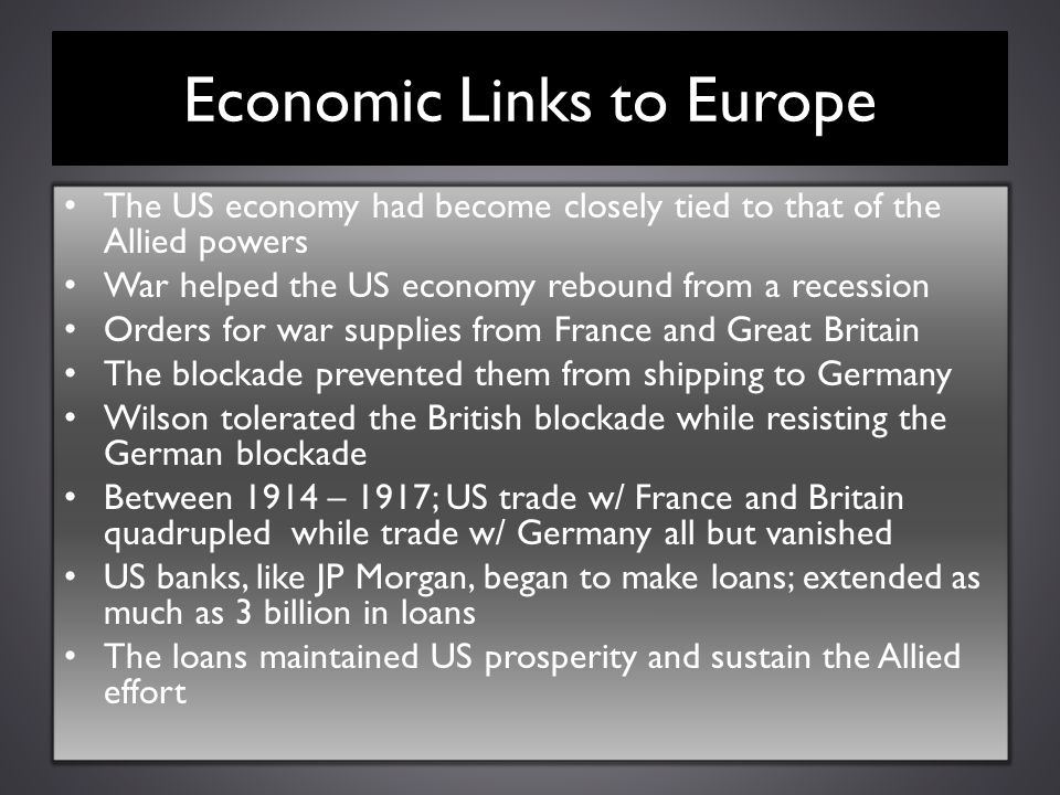 Economic Links to Europe The US economy had become closely tied to that of the Allied powers War helped the US economy rebound from a recession Orders