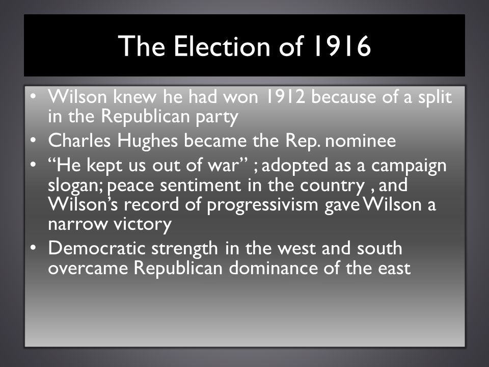 """The Election of 1916 Wilson knew he had won 1912 because of a split in the Republican party Charles Hughes became the Rep. nominee """"He kept us out of"""