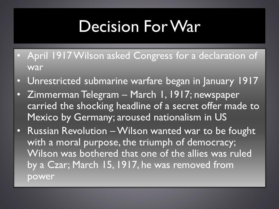 Decision For War April 1917 Wilson asked Congress for a declaration of war Unrestricted submarine warfare began in January 1917 Zimmerman Telegram – M