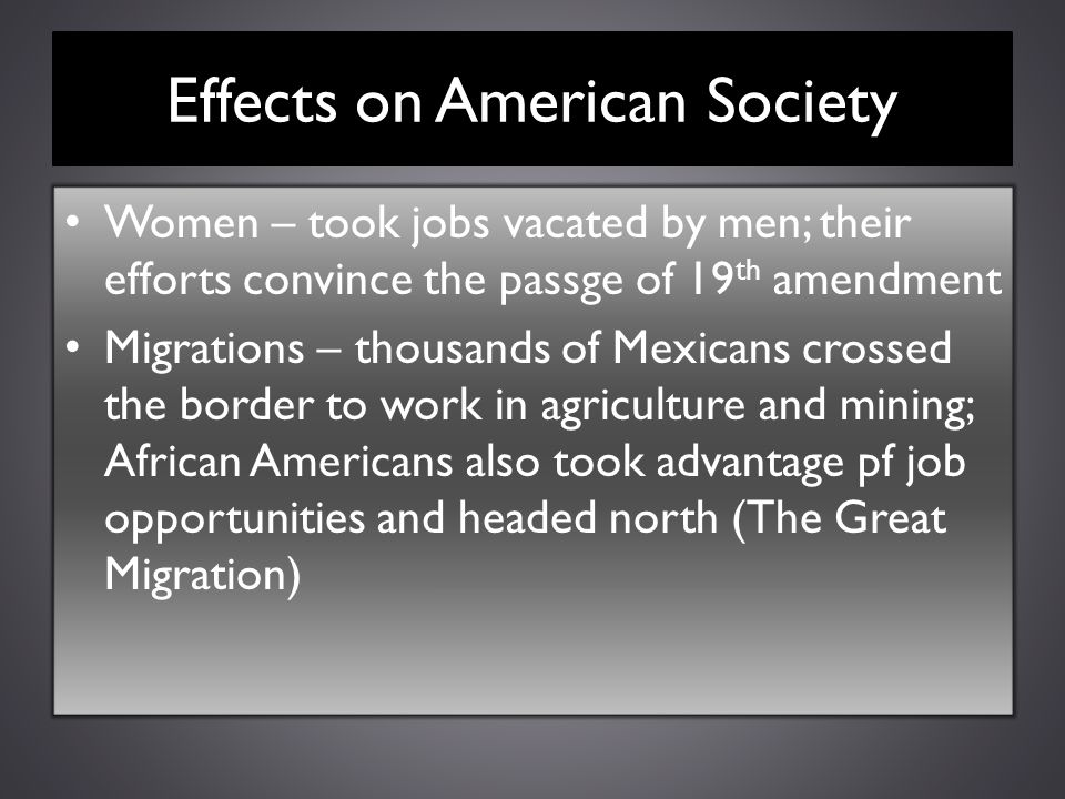 Effects on American Society Women – took jobs vacated by men; their efforts convince the passge of 19 th amendment Migrations – thousands of Mexicans
