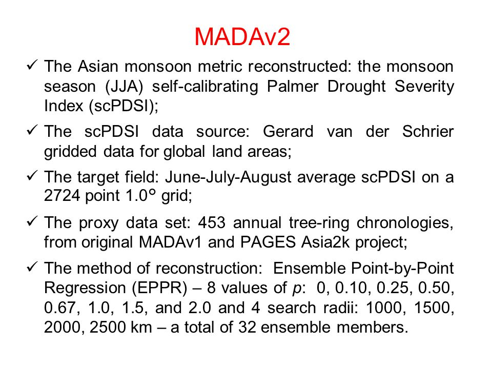 The Asian monsoon metric reconstructed: the monsoon season (JJA) self-calibrating Palmer Drought Severity Index (scPDSI); The scPDSI data source: Gerard van der Schrier gridded data for global land areas; The target field: June-July-August average scPDSI on a 2724 point 1.0° grid; The proxy data set: 453 annual tree-ring chronologies, from original MADAv1 and PAGES Asia2k project; The method of reconstruction: Ensemble Point-by-Point Regression (EPPR) – 8 values of p: 0, 0.10, 0.25, 0.50, 0.67, 1.0, 1.5, and 2.0 and 4 search radii: 1000, 1500, 2000, 2500 km – a total of 32 ensemble members.