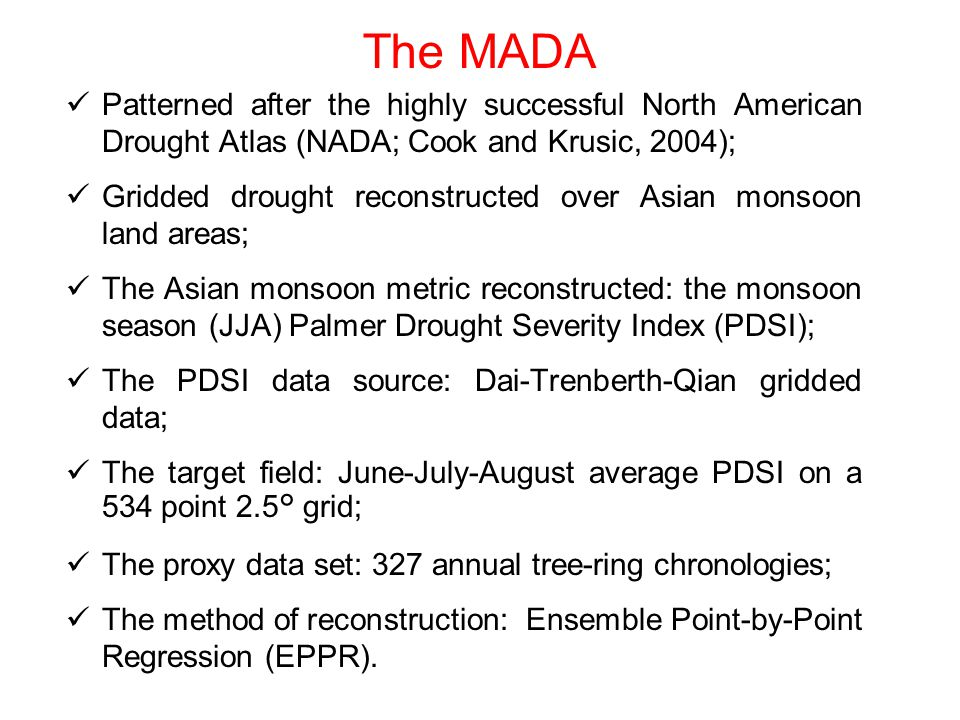 Patterned after the highly successful North American Drought Atlas (NADA; Cook and Krusic, 2004); Gridded drought reconstructed over Asian monsoon land areas; The Asian monsoon metric reconstructed: the monsoon season (JJA) Palmer Drought Severity Index (PDSI); The PDSI data source: Dai-Trenberth-Qian gridded data; The target field: June-July-August average PDSI on a 534 point 2.5° grid; The proxy data set: 327 annual tree-ring chronologies; The method of reconstruction: Ensemble Point-by-Point Regression (EPPR).