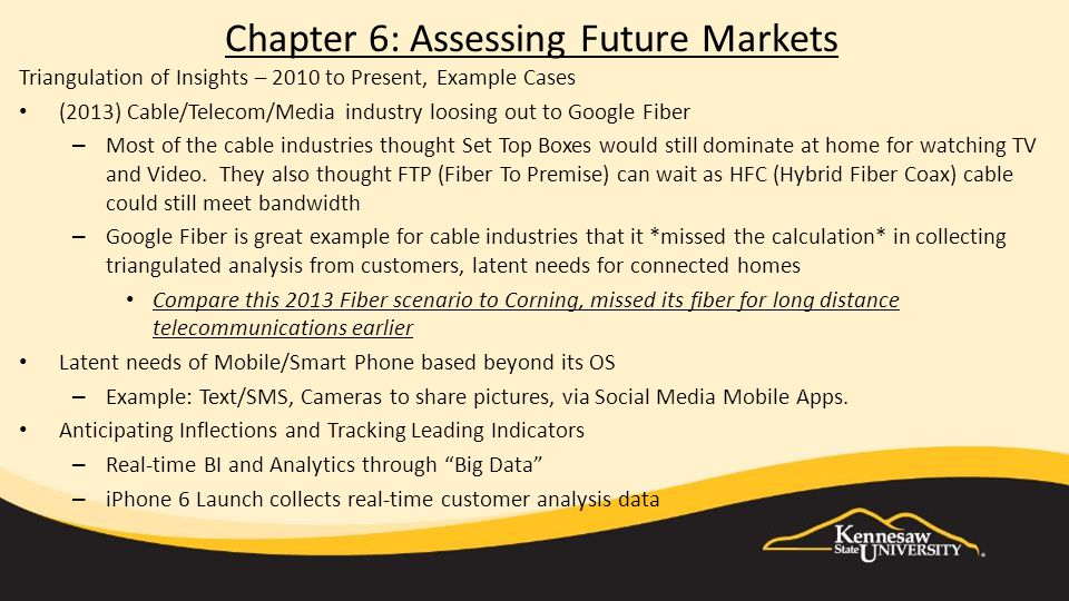 Chapter 6: Assessing Future Markets Triangulation of Insights – 2010 to Present, Example Cases (2013) Cable/Telecom/Media industry loosing out to Google Fiber – Most of the cable industries thought Set Top Boxes would still dominate at home for watching TV and Video.