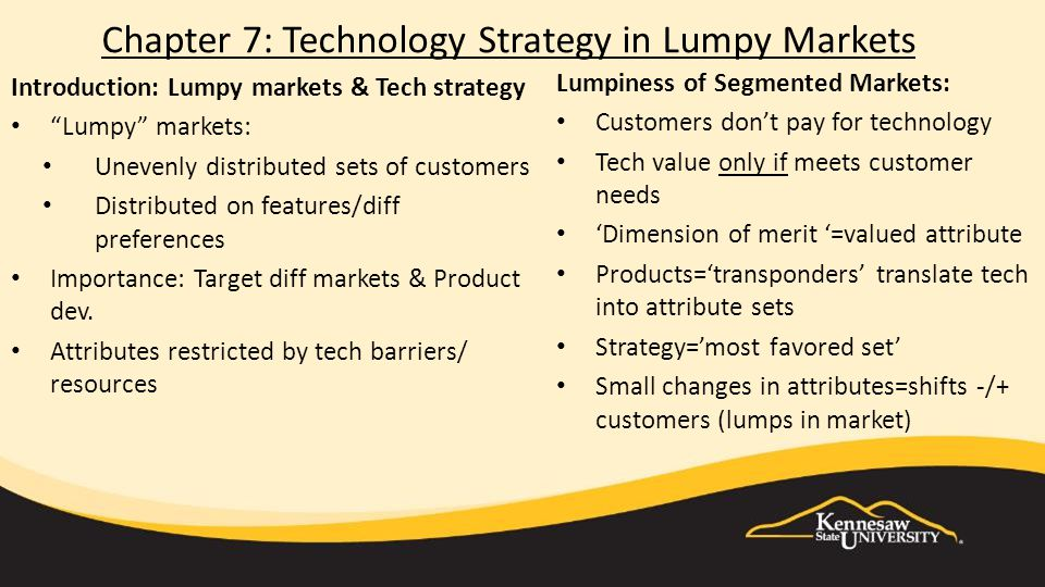 Chapter 7: Technology Strategy in Lumpy Markets Introduction: Lumpy markets & Tech strategy Lumpy markets: Unevenly distributed sets of customers Distributed on features/diff preferences Importance: Target diff markets & Product dev.