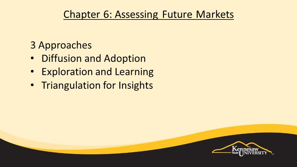 Chapter 6: Assessing Future Markets 3 Approaches Diffusion and Adoption Exploration and Learning Triangulation for Insights