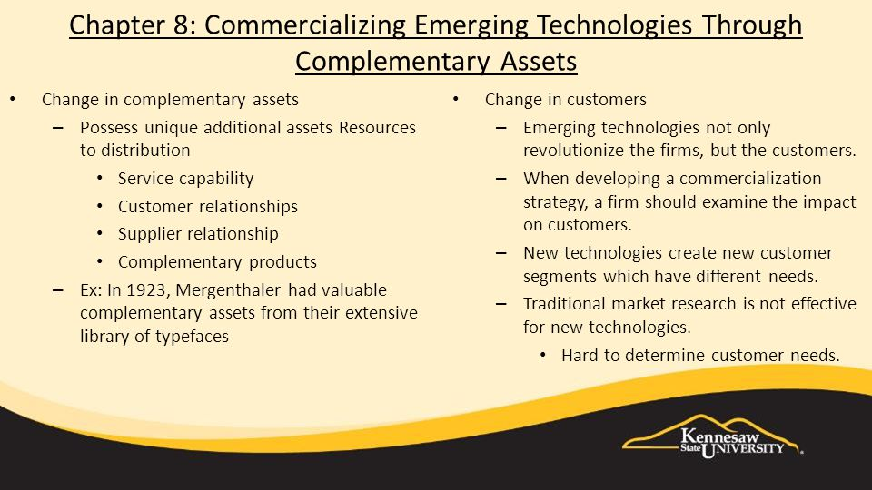Chapter 8: Commercializing Emerging Technologies Through Complementary Assets Change in complementary assets – Possess unique additional assets Resources to distribution Service capability Customer relationships Supplier relationship Complementary products – Ex: In 1923, Mergenthaler had valuable complementary assets from their extensive library of typefaces Change in customers – Emerging technologies not only revolutionize the firms, but the customers.