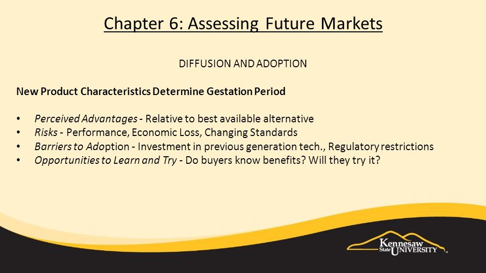 Chapter 6: Assessing Future Markets DIFFUSION AND ADOPTION New Product Characteristics Determine Gestation Period Perceived Advantages - Relative to best available alternative Risks - Performance, Economic Loss, Changing Standards Barriers to Adoption - Investment in previous generation tech., Regulatory restrictions Opportunities to Learn and Try - Do buyers know benefits.