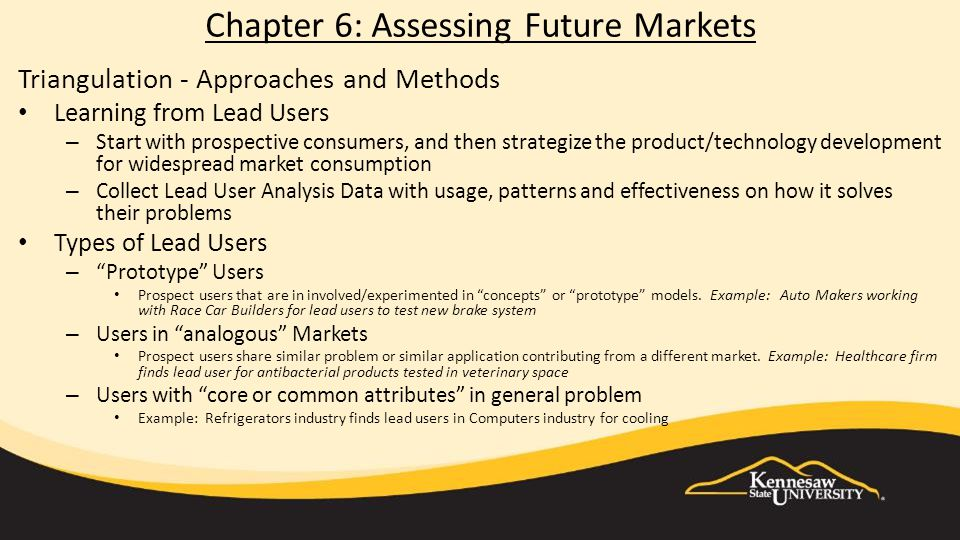 Chapter 6: Assessing Future Markets Triangulation - Approaches and Methods Learning from Lead Users – Start with prospective consumers, and then strategize the product/technology development for widespread market consumption – Collect Lead User Analysis Data with usage, patterns and effectiveness on how it solves their problems Types of Lead Users – Prototype Users Prospect users that are in involved/experimented in concepts or prototype models.
