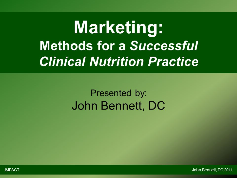 Marketing: Methods for a Successful Clinical Nutrition Practice Presented by: John Bennett, DC IMPACTJohn Bennett, DC 2011
