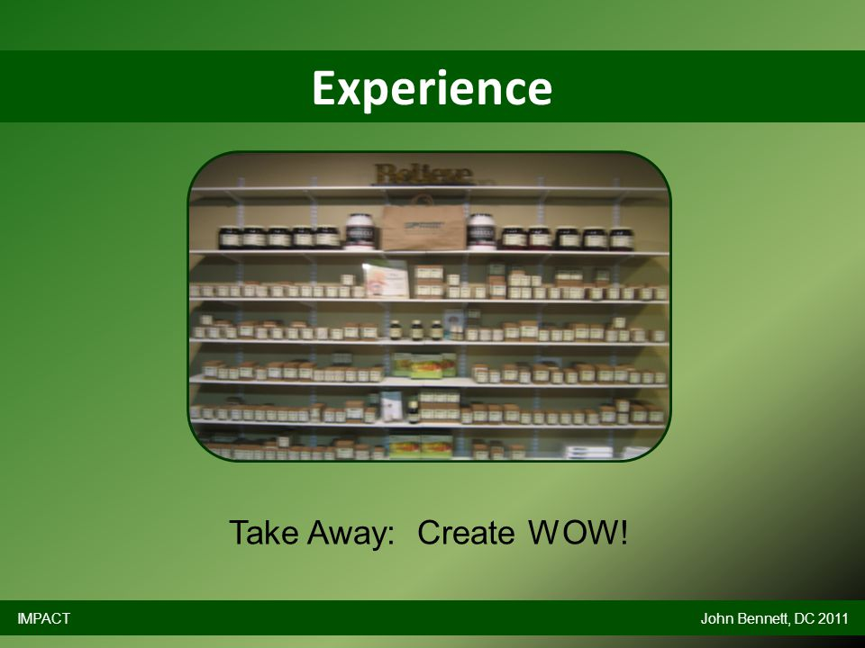 Experience IMPACTJohn Bennett, DC 2011 Take Away: Create WOW!