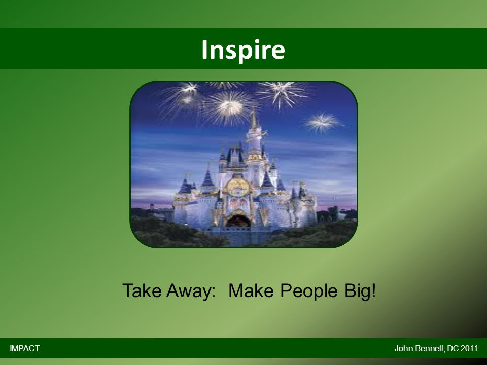 Inspire IMPACTJohn Bennett, DC 2011 Take Away: Make People Big!