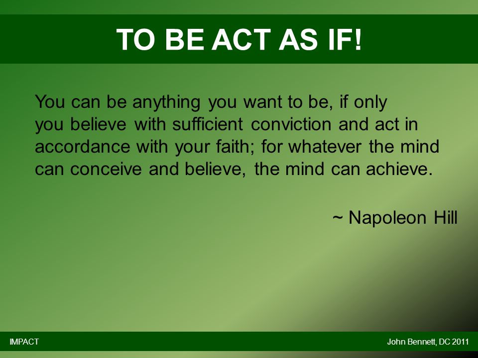 You can be anything you want to be, if only you believe with sufficient conviction and act in accordance with your faith; for whatever the mind can conceive and believe, the mind can achieve.