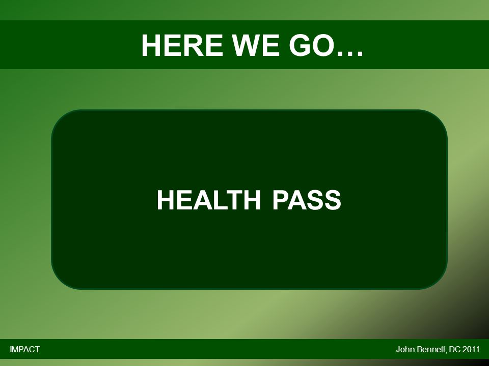 HERE WE GO… IMPACTJohn Bennett, DC 2011 HEALTH PASS