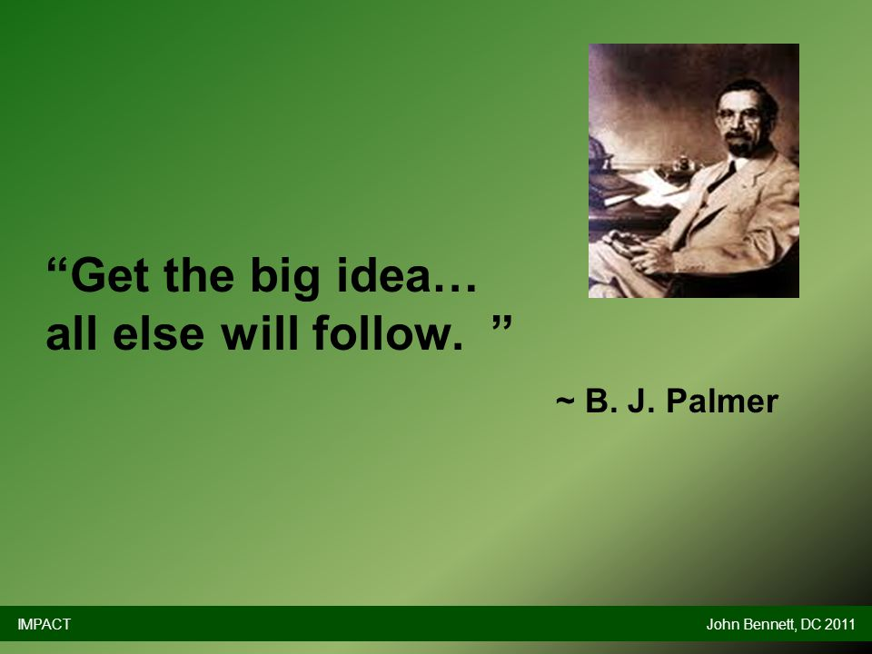 Get the big idea… all else will follow. ~ B. J. Palmer IMPACTJohn Bennett, DC 2011
