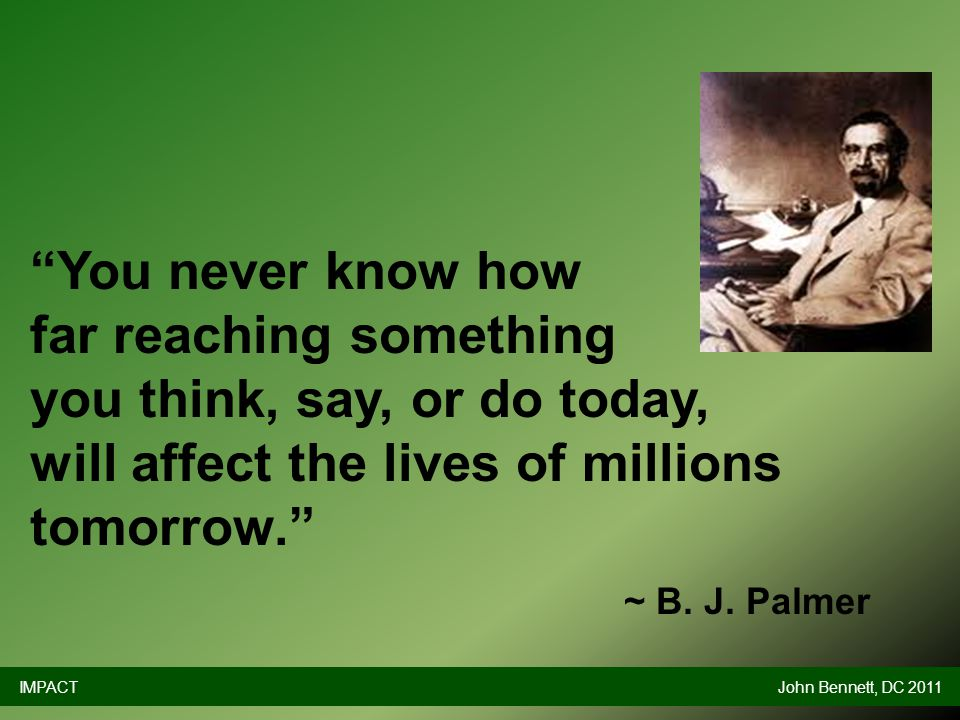 You never know how far reaching something you think, say, or do today, will affect the lives of millions tomorrow. ~ B.