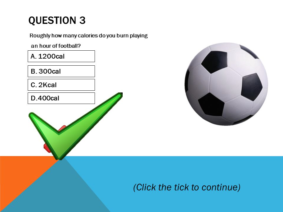 QUESTION 3 Roughly how many calories do you burn playing an hour of football.