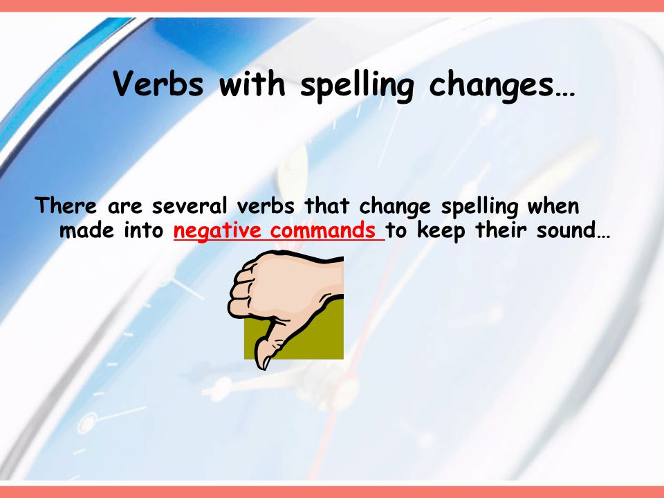 Verbs with spelling changes… There are several verbs that change spelling when made into negative commands to keep their sound…