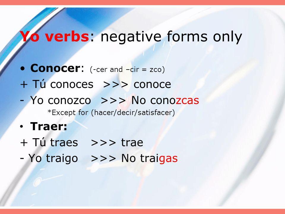 Yo verbs: negative forms only Conocer: (-cer and –cir = zco) + Tú conoces >>> conoce -Yo conozco >>> No conozcas *Except for (hacer/decir/satisfacer) Traer: + Tú traes >>> trae - Yo traigo >>> No traigas