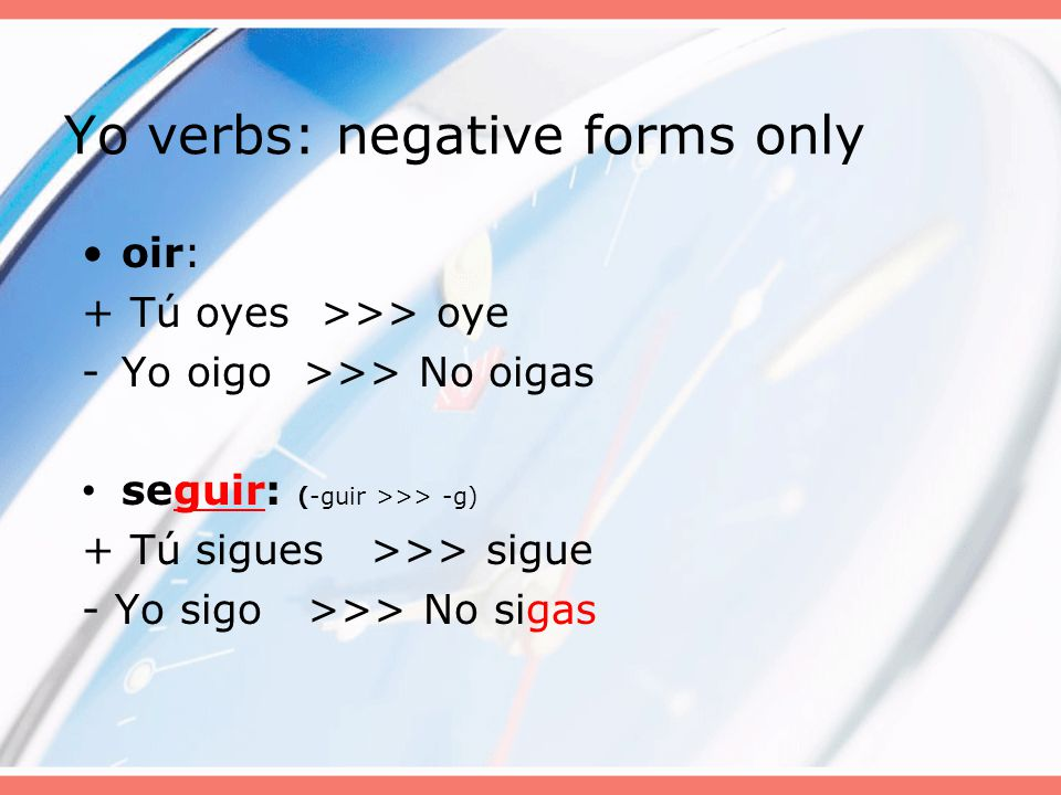 Yo verbs: negative forms only oir: + Tú oyes >>> oye -Yo oigo >>> No oigas seguir: (-guir >>> -g) + Tú sigues >>> sigue - Yo sigo >>> No sigas