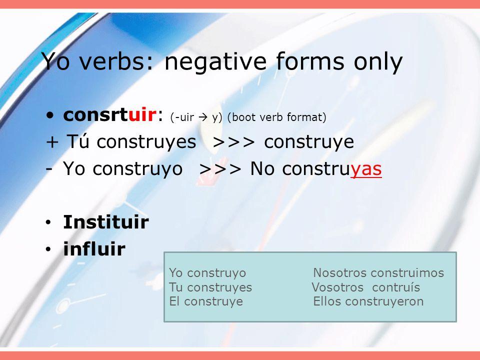 Yo verbs: negative forms only consrtuir: (-uir  y) (boot verb format) + Tú construyes >>> construye -Yo construyo >>> No construyas Instituir influir Yo construyoNosotros construimos Tu construyes Vosotros contruís El construye Ellos construyeron