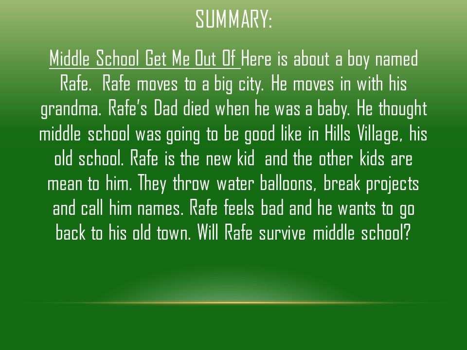 SUMMARY: Middle School Get Me Out Of Here is about a boy named Rafe. Rafe moves to a big city. He moves in with his grandma. Rafe's Dad died when he w
