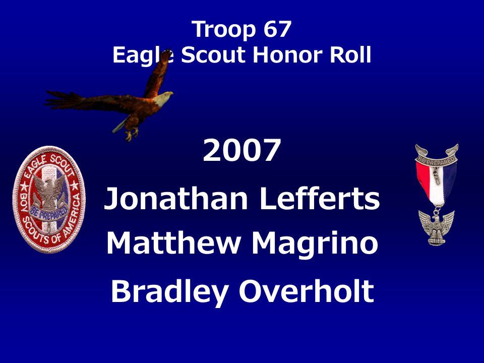 Troop 67 Eagle Scout Honor Roll Jonathan Lefferts Matthew Magrino Bradley Overholt 2007