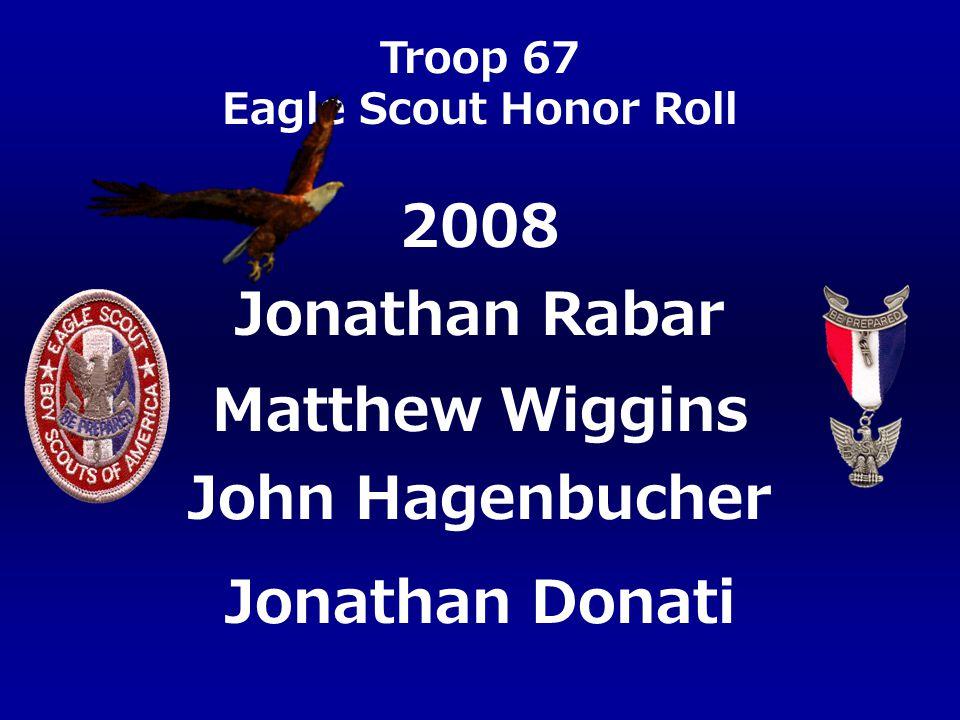 Troop 67 Eagle Scout Honor Roll Jonathan Rabar Matthew Wiggins John Hagenbucher Jonathan Donati 2008