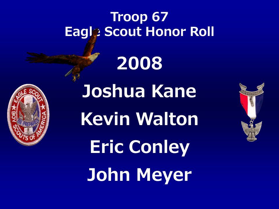 Troop 67 Eagle Scout Honor Roll Joshua Kane Kevin Walton Eric Conley John Meyer 2008