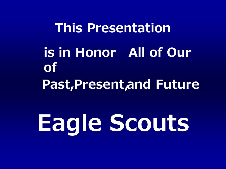 Eagle Scouts Past, is in Honor of All of Our Present,and Future This Presentation