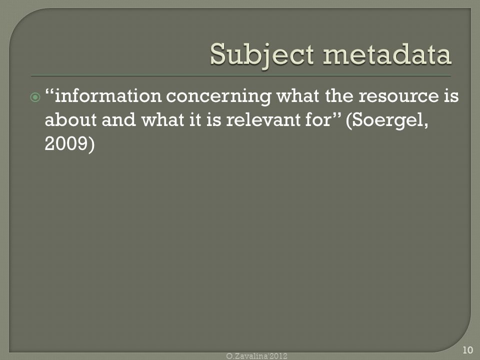  information concerning what the resource is about and what it is relevant for (Soergel, 2009) 10 O.Zavalina 2012