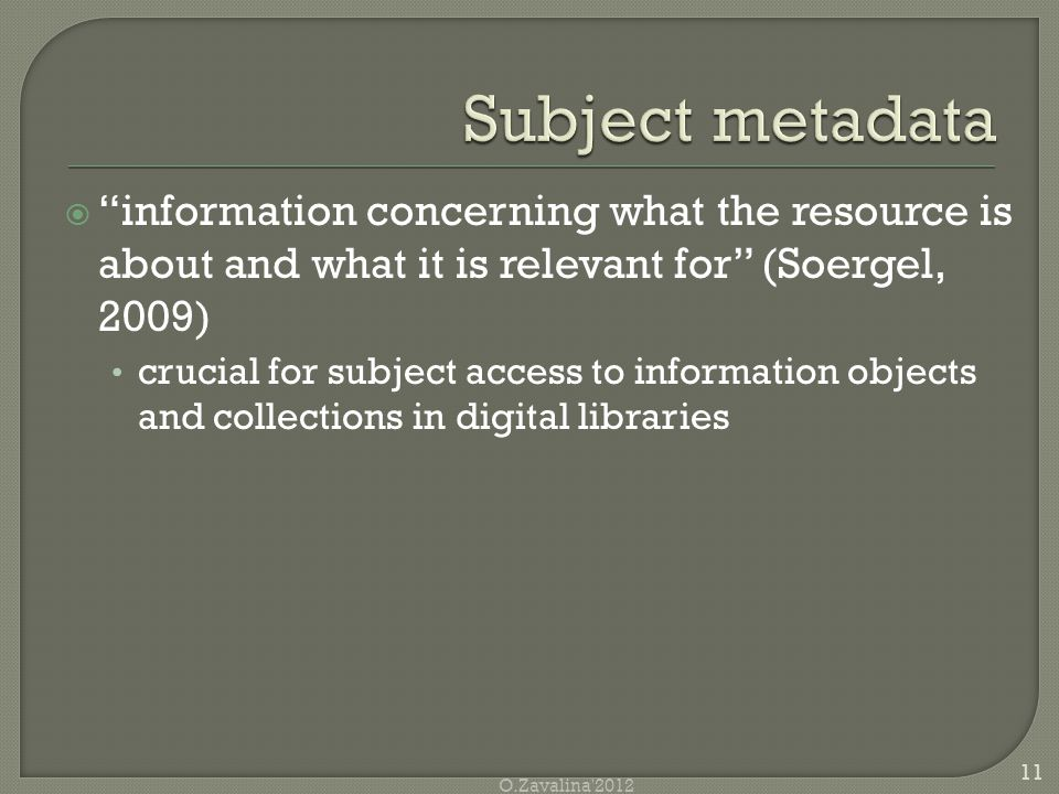 information concerning what the resource is about and what it is relevant for (Soergel, 2009) crucial for subject access to information objects and collections in digital libraries 11 O.Zavalina 2012