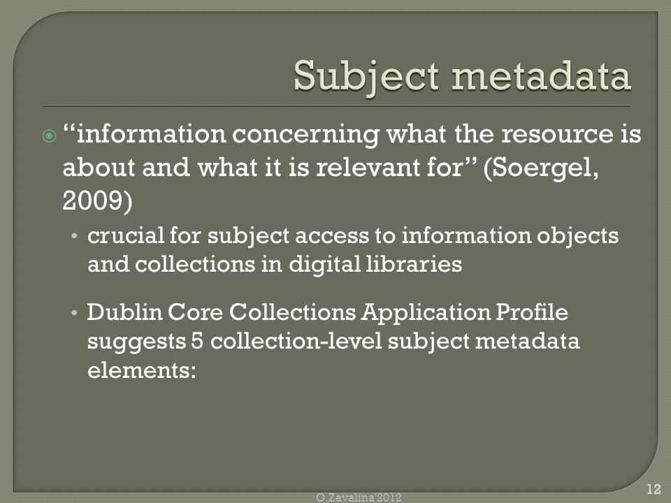  information concerning what the resource is about and what it is relevant for (Soergel, 2009) crucial for subject access to information objects and collections in digital libraries Dublin Core Collections Application Profile suggests 5 collection-level subject metadata elements: 12 O.Zavalina 2012