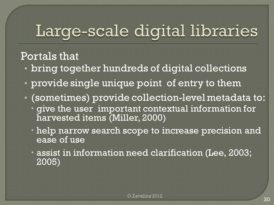 Portals that bring together hundreds of digital collections provide single unique point of entry to them (sometimes) provide collection-level metadata to:  give the user important contextual information for harvested items (Miller, 2000)  help narrow search scope to increase precision and ease of use  assist in information need clarification (Lee, 2003; 2005) O.Zavalina 2012 20