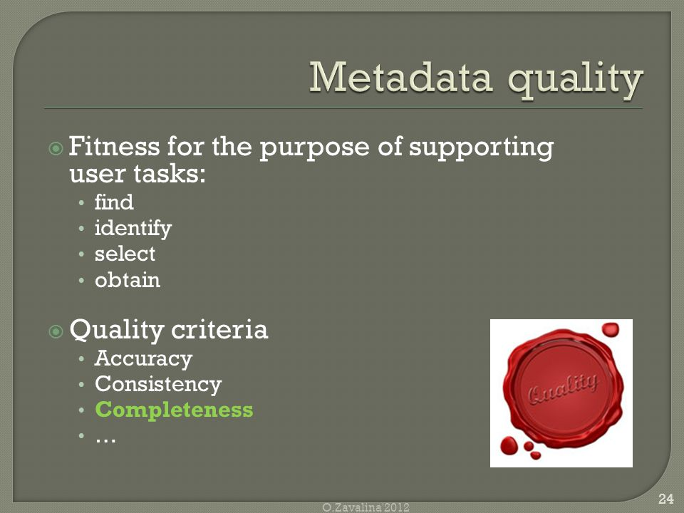  Fitness for the purpose of supporting user tasks: find identify select obtain  Quality criteria Accuracy Consistency Completeness … 24 O.Zavalina 2012
