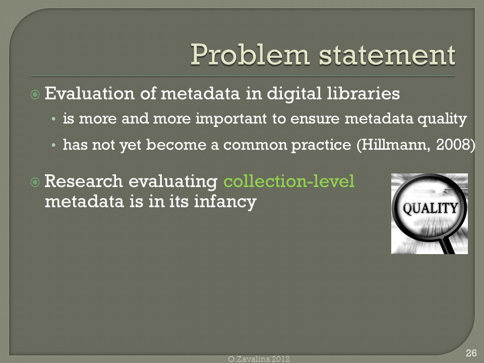  Evaluation of metadata in digital libraries is more and more important to ensure metadata quality has not yet become a common practice (Hillmann, 2008)  Research evaluating collection-level metadata is in its infancy 26 O.Zavalina 2012