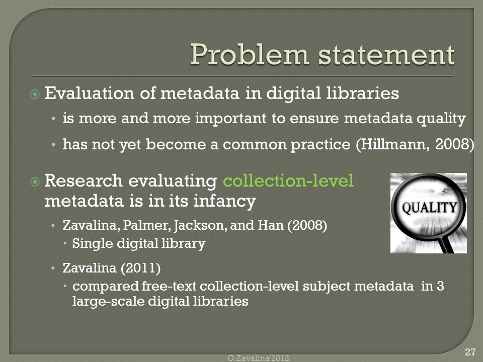  Evaluation of metadata in digital libraries is more and more important to ensure metadata quality has not yet become a common practice (Hillmann, 2008)  Research evaluating collection-level metadata is in its infancy Zavalina, Palmer, Jackson, and Han (2008)  Single digital library Zavalina (2011)  compared free-text collection-level subject metadata in 3 large-scale digital libraries 27 O.Zavalina 2012