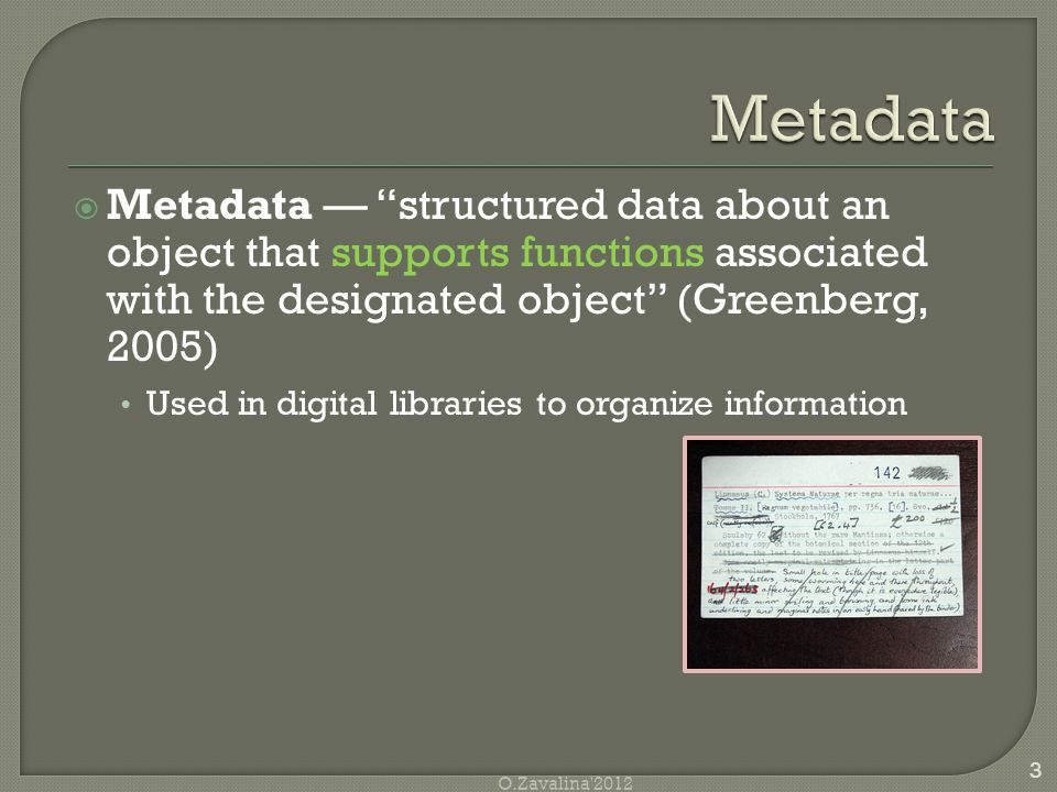  Metadata — structured data about an object that supports functions associated with the designated object (Greenberg, 2005) Used in digital libraries to organize information 3 O.Zavalina 2012