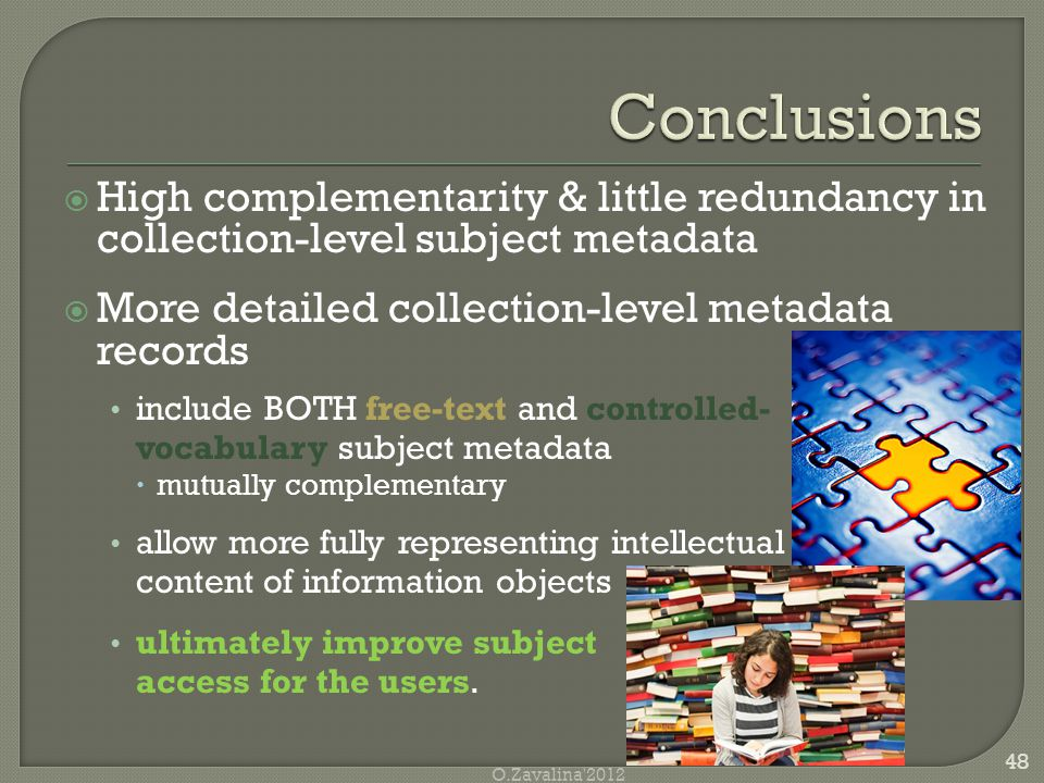  High complementarity & little redundancy in collection-level subject metadata  More detailed collection-level metadata records include BOTH free-text and controlled- vocabulary subject metadata  mutually complementary allow more fully representing intellectual content of information objects ultimately improve subject access for the users.