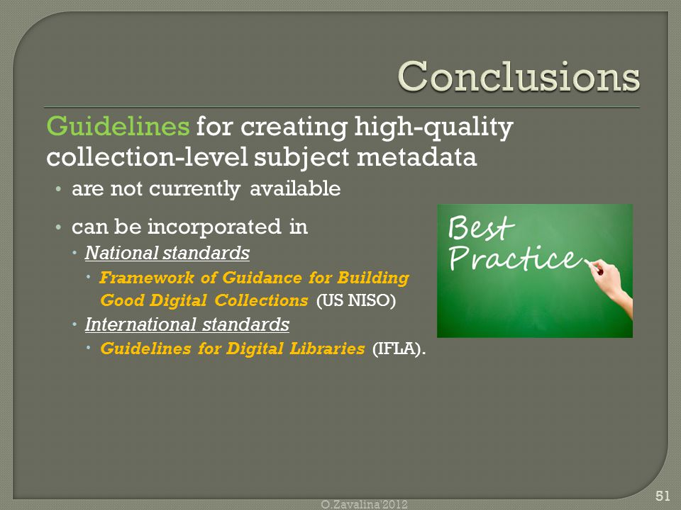 Guidelines for creating high-quality collection-level subject metadata are not currently available can be incorporated in  National standards  Framework of Guidance for Building Good Digital Collections (US NISO)  International standards  Guidelines for Digital Libraries (IFLA).