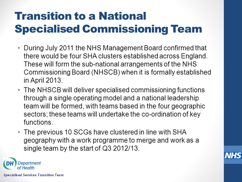 Transition to a National Specialised Commissioning Team During July 2011 the NHS Management Board confirmed that there would be four SHA clusters esta