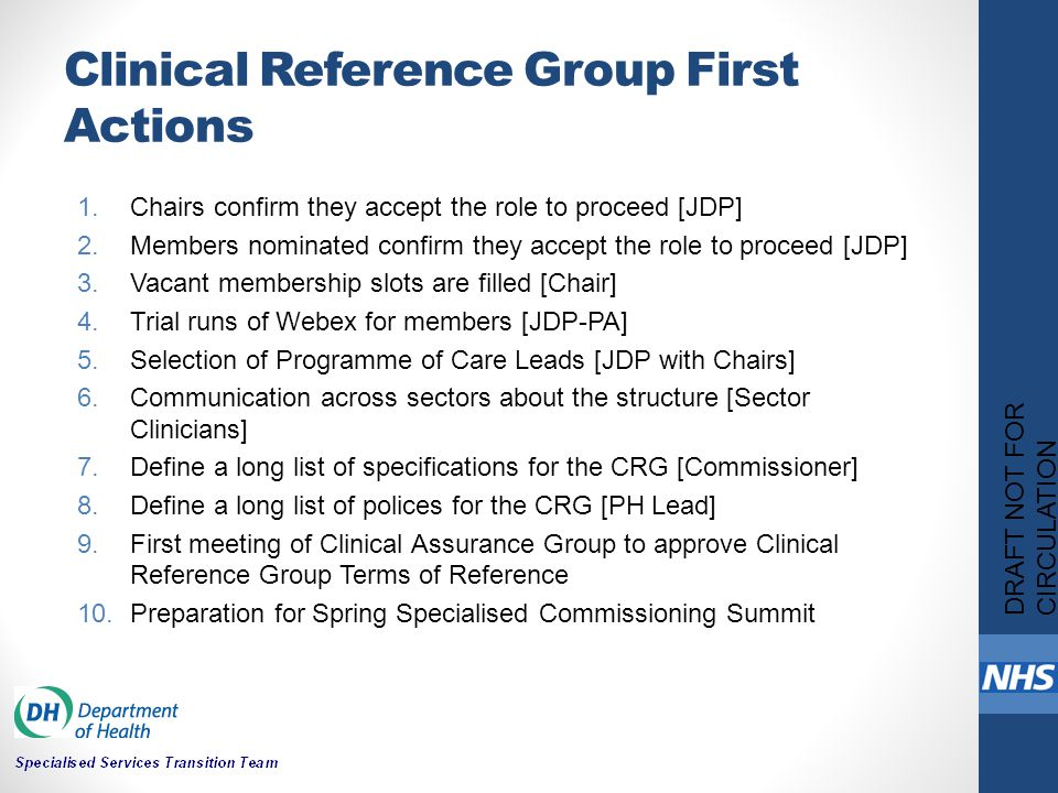 Clinical Reference Group First Actions 1.Chairs confirm they accept the role to proceed [JDP] 2.Members nominated confirm they accept the role to proceed [JDP] 3.Vacant membership slots are filled [Chair] 4.Trial runs of Webex for members [JDP-PA] 5.Selection of Programme of Care Leads [JDP with Chairs] 6.Communication across sectors about the structure [Sector Clinicians] 7.Define a long list of specifications for the CRG [Commissioner] 8.Define a long list of polices for the CRG [PH Lead] 9.First meeting of Clinical Assurance Group to approve Clinical Reference Group Terms of Reference 10.Preparation for Spring Specialised Commissioning Summit DRAFT NOT FOR CIRCULATION