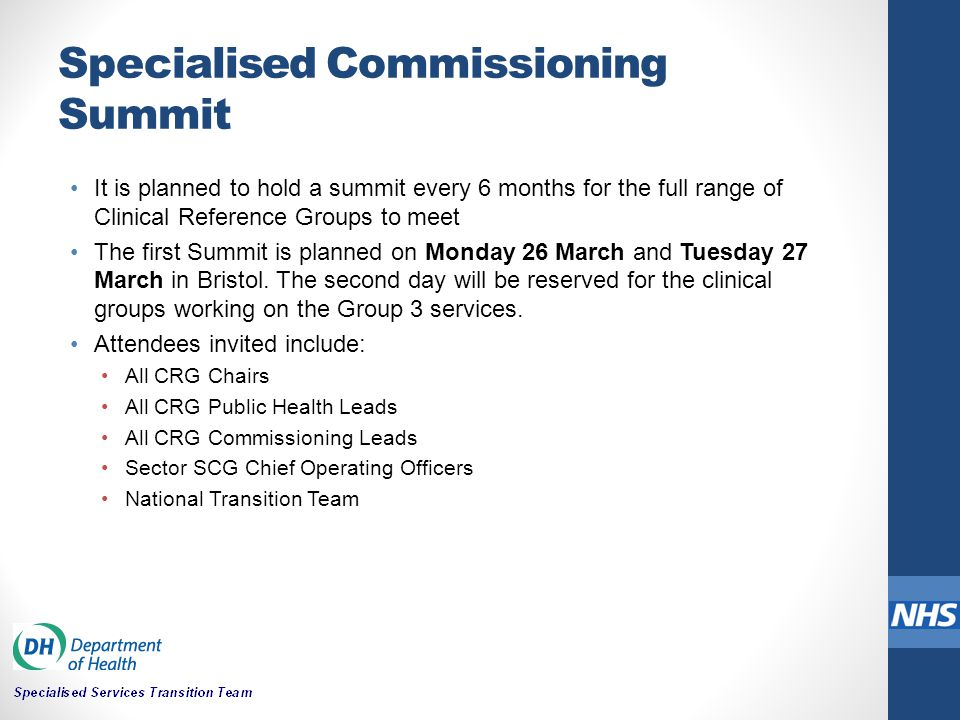 Specialised Commissioning Summit It is planned to hold a summit every 6 months for the full range of Clinical Reference Groups to meet The first Summit is planned on Monday 26 March and Tuesday 27 March in Bristol.