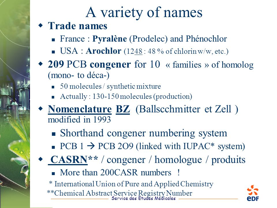 Service des Etudes Médicales A variety of names  Trade names France : Pyralène (Prodelec) and Phénochlor USA : Arochlor (1248 : 48 % of chlorin w/w, etc.)  209 PCB congener for 10 « families » of homolog (mono- to déca-) 50 molecules / synthetic mixture Actually : 130-150 molecules (production)  Nomenclature BZ ( Ballscchmitter et Zell ) modified in 1993 Shorthand congener numbering system PCB 1  PCB 2O9 (linked with IUPAC* system)  CASRN** / congener / homologue / produits More than 200CASR numbers .