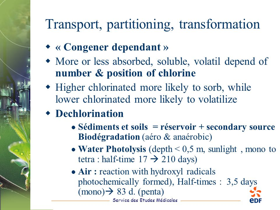 Service des Etudes Médicales Transport, partitioning, transformation  « Congener dependant »  More or less absorbed, soluble, volatil depend of number & position of chlorine  Higher chlorinated more likely to sorb, while lower chlorinated more likely to volatilize  Dechlorination Sédiments et soils = réservoir + secondary source Biodégradation (aéro & anaérobic) Water Photolysis (depth < 0,5 m, sunlight, mono to tetra : half-time 17  210 days) Air : reaction with hydroxyl radicals photochemically formed), Half-times : 3,5 days (mono)  83 d.