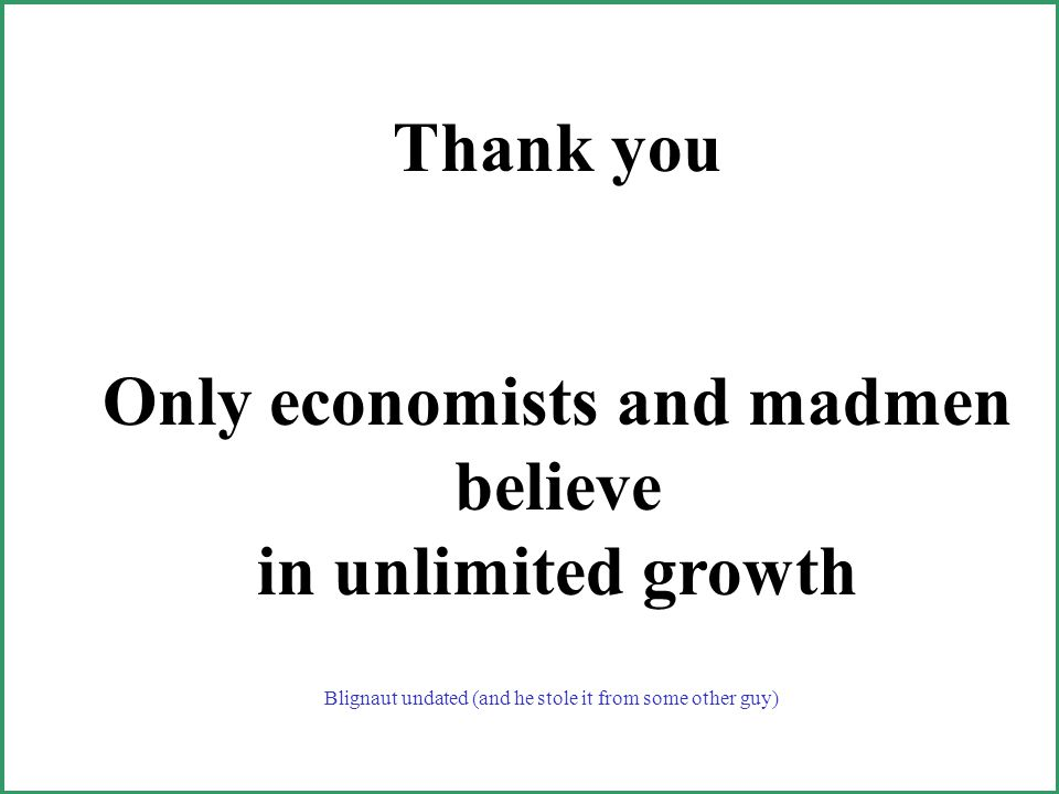 Thank you Only economists and madmen believe in unlimited growth Blignaut undated (and he stole it from some other guy)