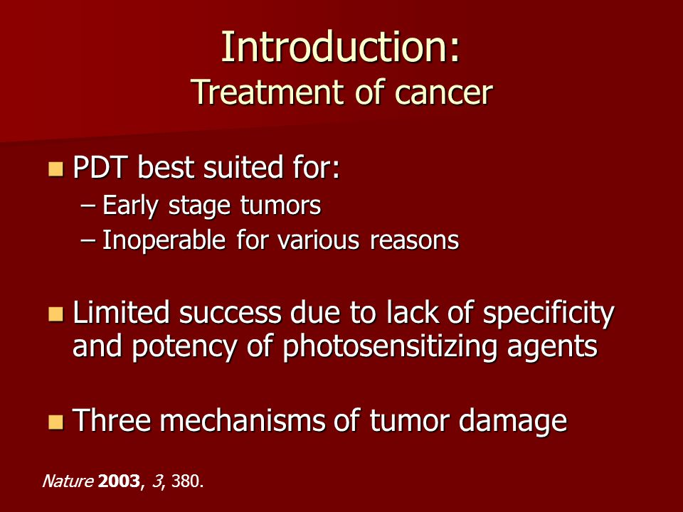 Introduction: Treatment of cancer PDT best suited for: PDT best suited for: –Early stage tumors –Inoperable for various reasons Limited success due to